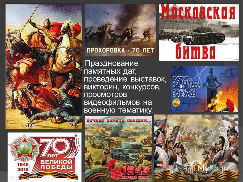 Празднование памятных дат, проведение выставок, викторин, конкурсов, просмотров видеофильмов на военную тематику.
