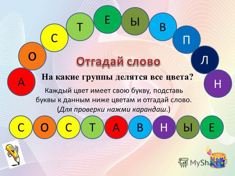 А С Т Е Ы В П Л Н ТЕПЛЫЕ Каждый цвет имеет свою букву, подставь буквы к данным ниже цветам и отгадай слово. (Для проверки нажми карандаш.) На какие группы делятся все цвета?
