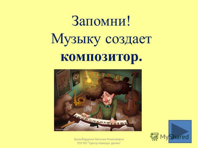 Человека, который создает музыку называют сочинитель композитор Балыбердина Наталья Николаевна ГОУ ЯО Центр помощи детям
