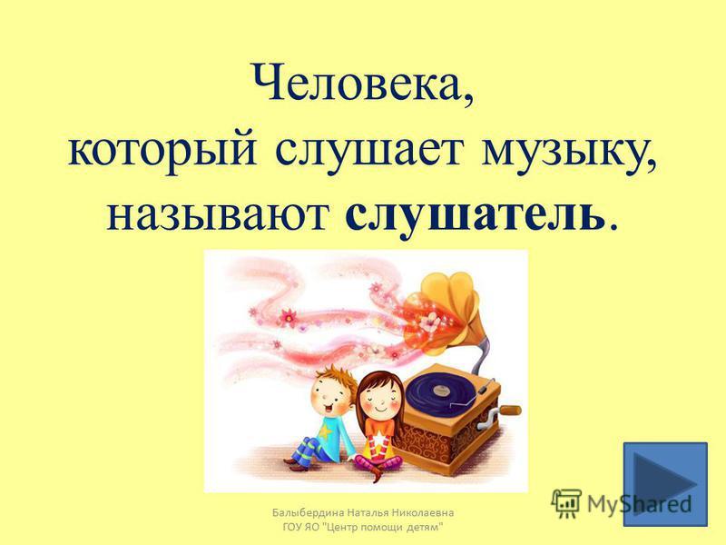 Того, кто слушает музыку называют композитор слушатель исполнитель Балыбердина Наталья Николаевна ГОУ ЯО Центр помощи детям