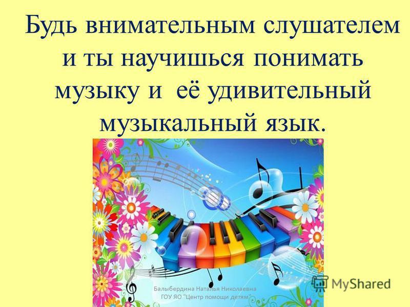 Человека, который слушает музыку, называют слушатель. Балыбердина Наталья Николаевна ГОУ ЯО Центр помощи детям