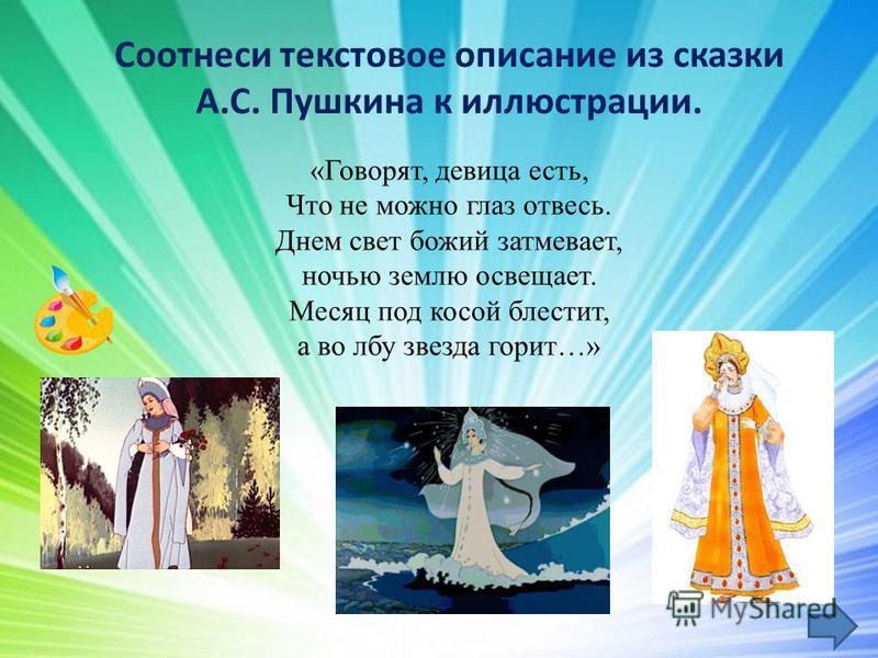 Соотнеси текстовое описание из сказки А.С. Пушкина к иллюстрации. «Говорят, девица есть, Что не можно глаз отвесь. Днем свет божий затмевает, ночью землю освещает. Месяц под косой блестит, а во лбу звезда горит…»