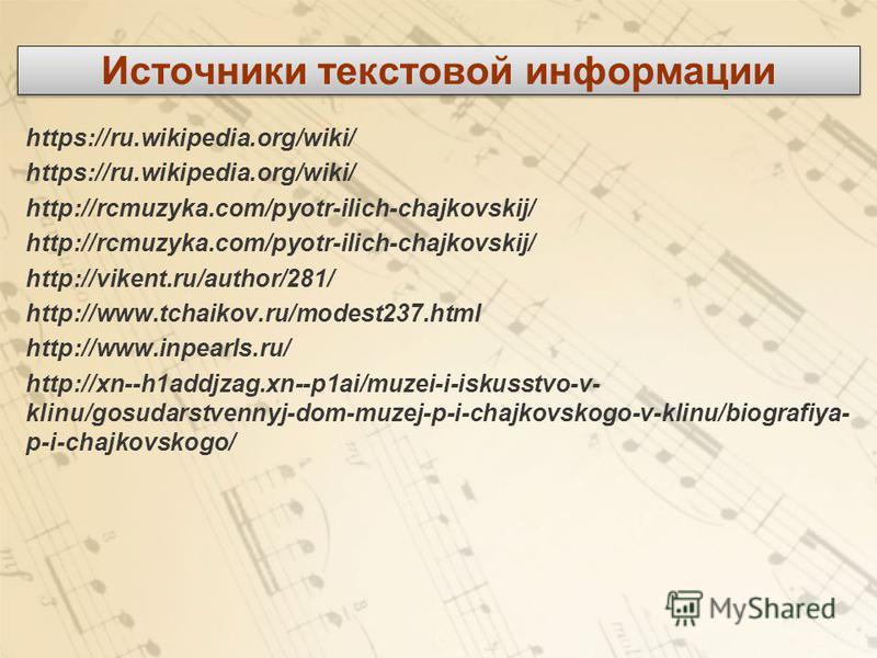 Источники текстовой информации https://ru.wikipedia.org/wiki/ http://rcmuzyka.com/pyotr-ilich-chajkovskij/ http://vikent.ru/author/281/ http://www.tchaikov.ru/modest237. html http://www.inpearls.ru/ http://xn--h1addjzag.xn--p1ai/muzei-i-iskusstvo-v-