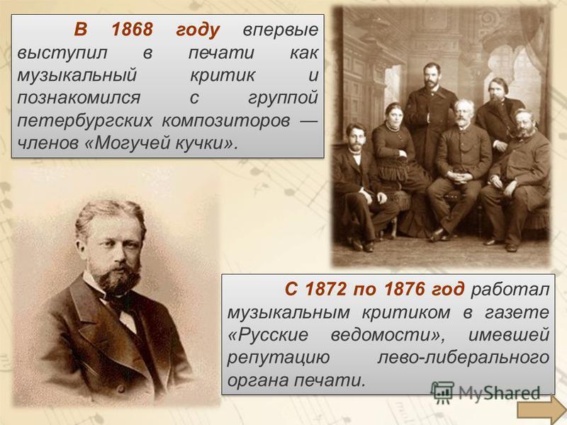 В 1868 году впервые выступил в печати как музыкальный критик и познакомился с группой петербургских композиторов членов «Могучей кучки». С 1872 по 1876 год работал музыкальным критиком в газете «Русские ведомости», имевшей репутацию лево-либерального