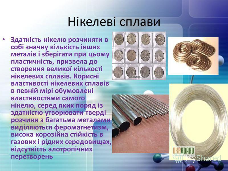 Нікелеві сплави Здатність нікелю розчиняти в собі значну кількість інших металів і зберігати при цьому пластичність, призвела до створення великої кількості нікелевих сплавів. Корисні властивості нікелевих сплавів в певній мірі обумовлені властивостя