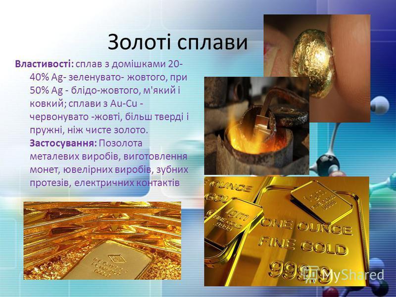 Золоті сплави Властивості: сплав з домішками 20- 40% Ag- зеленувато- жовтого, при 50% Ag - блідо-жовтого, м'який і ковкий; сплави з Au-Cu - червонувато -жовті, більш тверді і пружні, ніж чисте золото. Застосування: Позолота металевих виробів, виготов