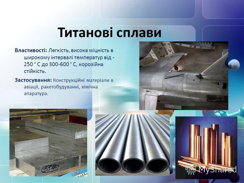 Титанові сплави Властивості: Легкість, висока міцність в широкому інтервалі температур від - 250 ° С до 300-600 ° С, корозійна стійкість. Застосування: Конструкційні матеріали в авіації, ракетобудуванні, хімічна апаратура.