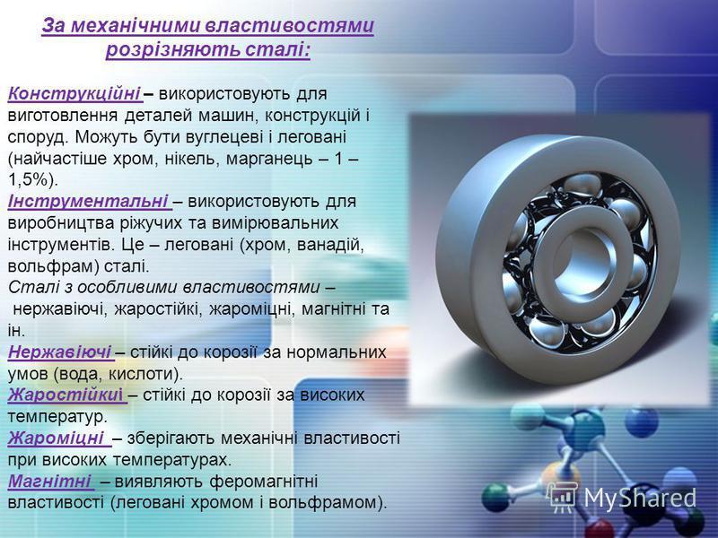 За механічними властивостями розрізняють сталі: Конструкційні – використовують для виготовлення деталей машин, конструкцій і споруд. Можуть бути вуглецеві і леговані (найчастіше хром, нікель, марганець – 1 – 1,5%). Інструментальні – використовують дл