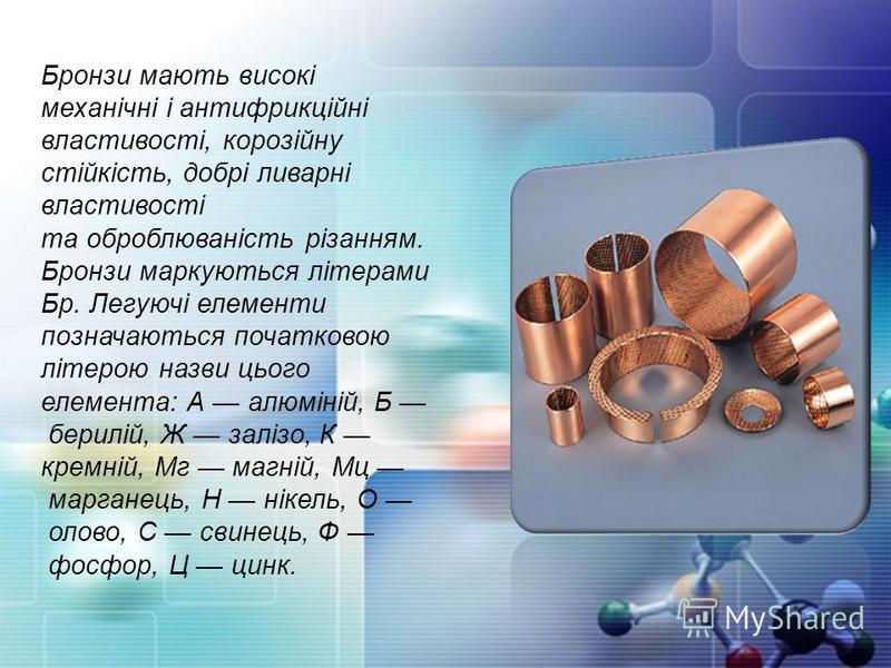 Бронзи мають високі механічні і антифрикційні властивості, корозійну стійкість, добрі ливарні властивості та оброблюваність різанням. Бронзи маркуються літерами Бр. Легуючі елементи позначаються початковою літерою назви цього елемента: А алюміній, Б
