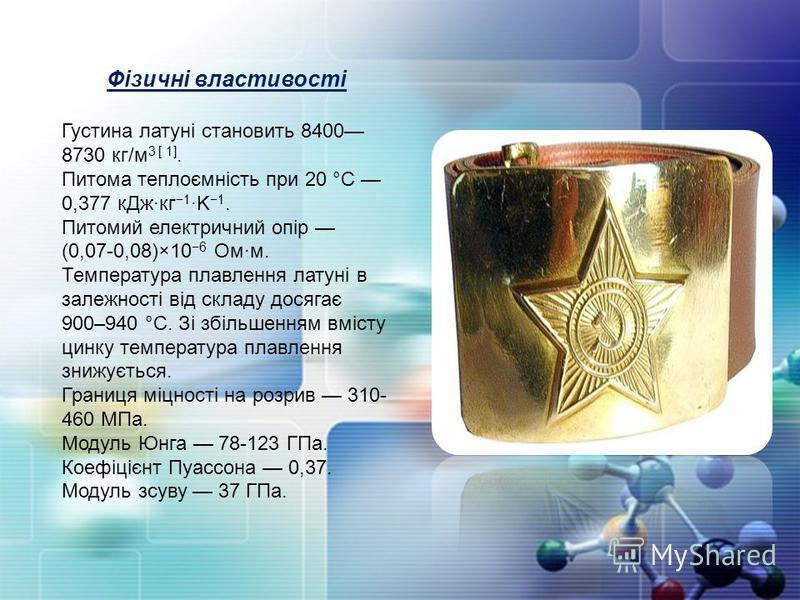 Фізичні властивості Густина латуні становить 8400 8730 кг/м 3 [ 1]. Питома теплоємність при 20 °C 0,377 кДж·кг 1 ·K 1. Питомий електричний опір (0,07-0,08)×10 6 Ом·м. Температура плавлення латуні в залежності від складу досягає 900–940 °C. Зі збільше