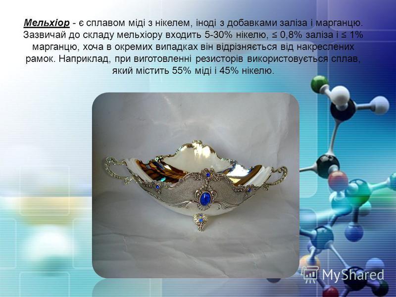 Мельхіор - є сплавом міді з нікелем, іноді з добавками заліза і марганцю. Зазвичай до складу мельхіору входить 5-30% нікелю, 0,8% заліза і 1% марганцю, хоча в окремих випадках він відрізняється від накреслених рамок. Наприклад, при виготовленні резис