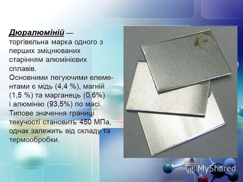 Дюралюміній торгівельна марка одного з перших зміцнюваних старінням алюмінієвих сплавів. Основними легуючими елеме- нтами є мідь (4,4 %), магній (1,5 %) та марганець (0,6%) і алюмінію (93,5%) по масі. Типове значення границі текучості становить 450 М