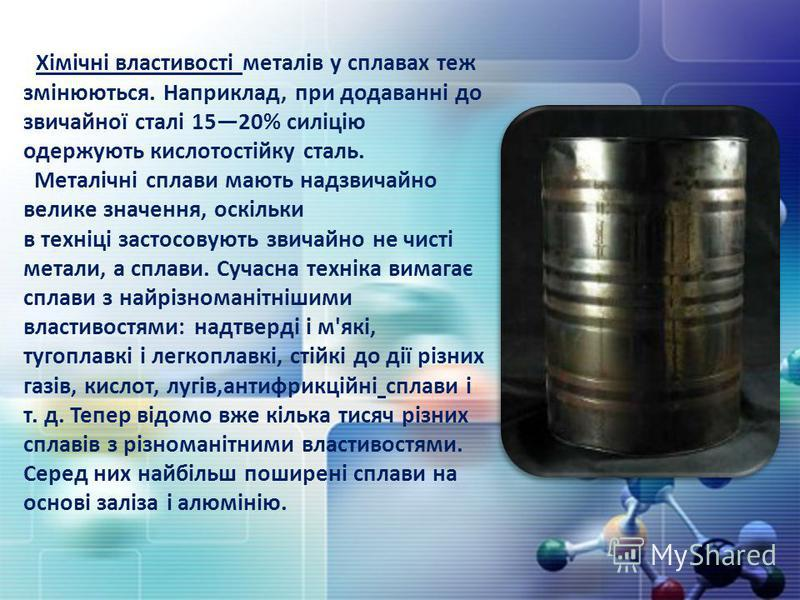 Хімічні властивості металів у сплавах теж змінюються. Наприклад, при додаванні до звичайної сталі 1520% силіцію одержують кислотостійку сталь. Металічні сплави мають надзвичайно велике значення, оскільки в техніці застосовують звичайно не чисті метал