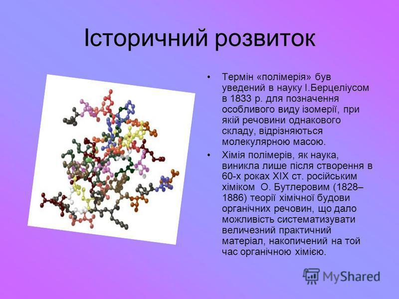 Історичний розвиток Термін «полімерія» був уведений в науку І.Берцеліусом в 1833 р. для позначення особливого виду ізомерії, при якій речовини однакового складу, відрізняються молекулярною масою. Хімія полімерів, як наука, виникла лише після створенн