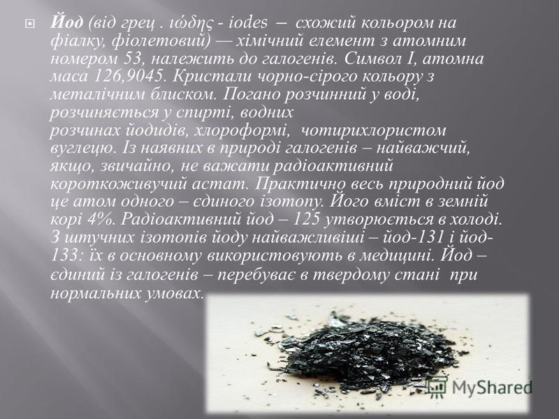 Йод ( від грец. ιώδης - іо d е s схожий кольором на фіалку, фіолетовий ) хімічний елемент з атомним номером 53, належить до галогенів. Символ І, атомна маса 126,9045. Кристали чорно - сірого кольору з металічним блиском. Погано розчинний у воді, розч