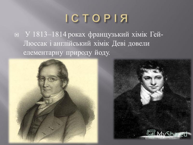 У 1813–1814 роках французький хімік Гей - Люссак і англійський хімік Деві довели елементарну природу йоду.