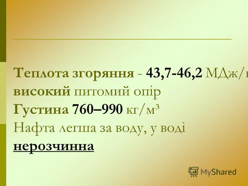 Теплота згоряння - 43,7-46,2 МДж/кг. високий питомий опір Густина 760–990 кг/м³ Нафта легша за воду, у воді нерозчинна