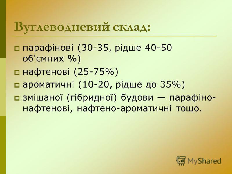 Вуглеводневий склад: парафінові (30-35, рідше 40-50 об'ємних %) нафтенові (25-75%) ароматичні (10-20, рідше до 35%) змішаної (гібридної) будови парафіно- нафтенові, нафтено-ароматичні тощо.
