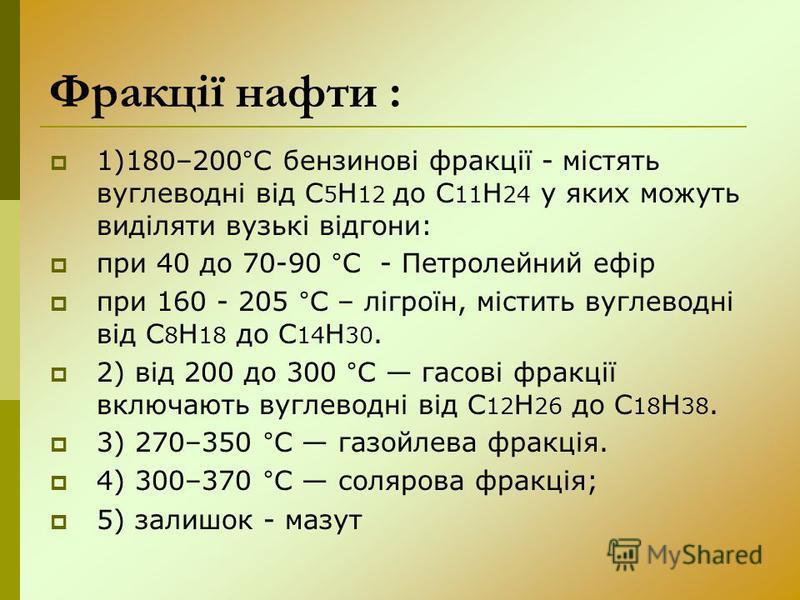 Фракції нафти : 1)180–200°С бензинові фракції - містять вуглеводні від С 5 Н 12 до С 11 Н 24 у яких можуть виділяти вузькі відгони: при 40 до 70-90 °C - Петролейний ефір при 160 - 205 °С – лігроїн, містить вуглеводні від С 8 Н 18 до С 14 Н 30. 2) від