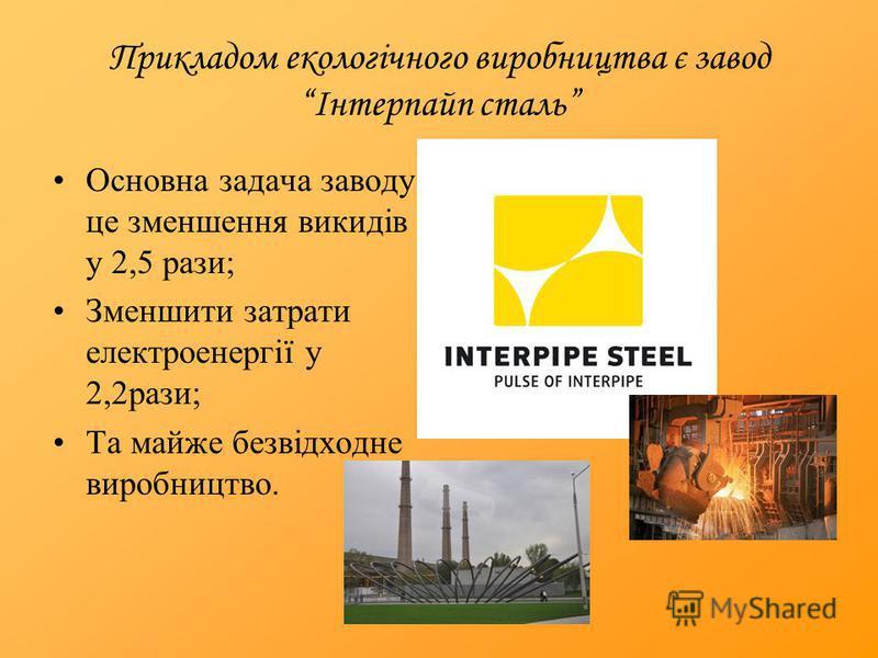 Прикладом екологічного виробництва є завод Інтерпайп сталь Основна задача заводу це зменшення викидів у 2,5 рази; Зменшити затрати електроенергії у 2,2рази; Та майже безвідходне виробництво.