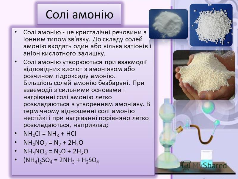 Солі амонію Солі амонію - це кристалічні речовини з іонним типом зв'язку. До складу солей амонію входять один або кілька катіонів і аніон кислотного залишку. Солі амонію утворюються при взаємодії відповідних кислот з амоніяком або розчином гідроксиду