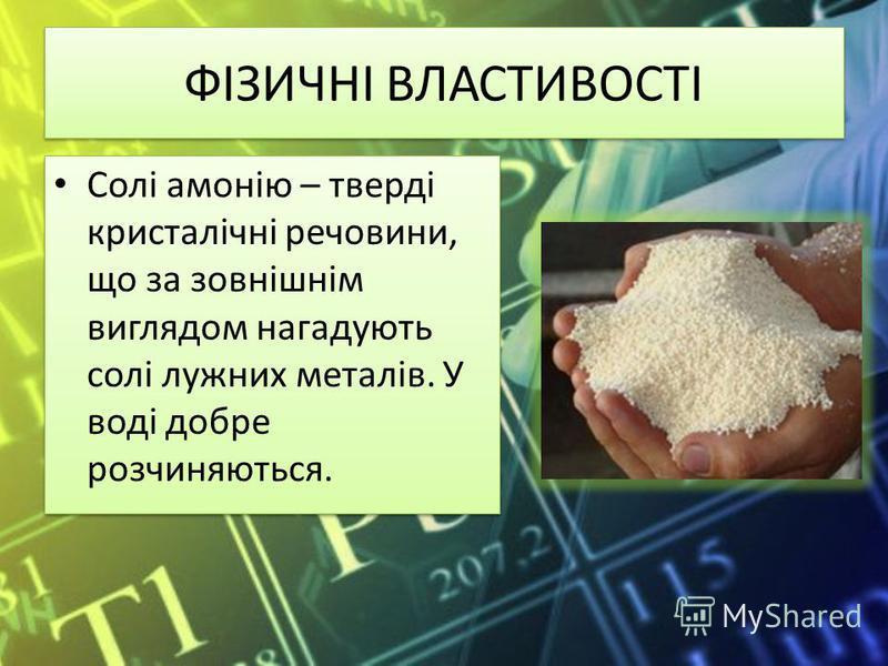 ФІЗИЧНІ ВЛАСТИВОСТІ Солі амонію – тверді кристалічні речовини, що за зовнішнім виглядом нагадують солі лужних металів. У воді добре розчиняються.