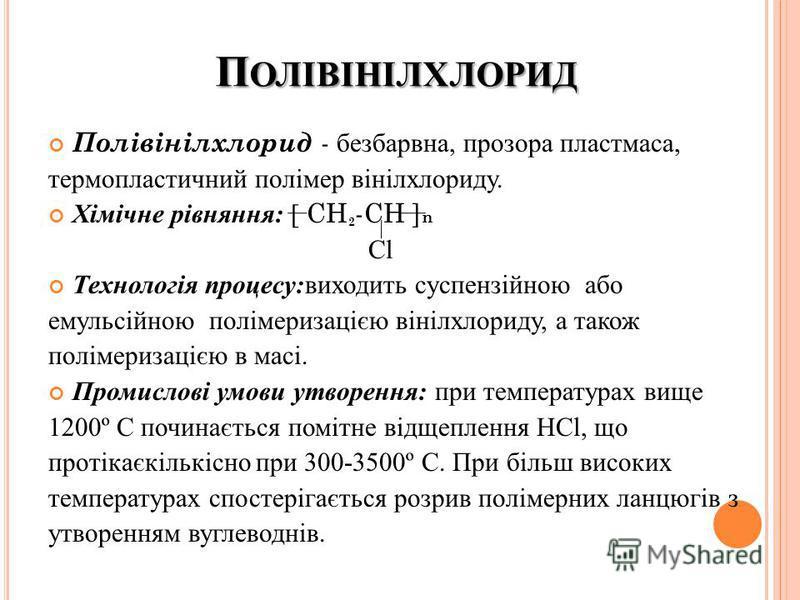 П ОЛІВІНІЛХЛОРИД Полівінілхлорид - безбарвна, прозора пластмаса, термопластичний полімер вінілхлориду. Хімічне рівняння: [ CH 2 -CH ] n Cl Технологія процесу:виходить суспензійною або емульсійною полімеризацією вінілхлориду, а також полімеризацією в