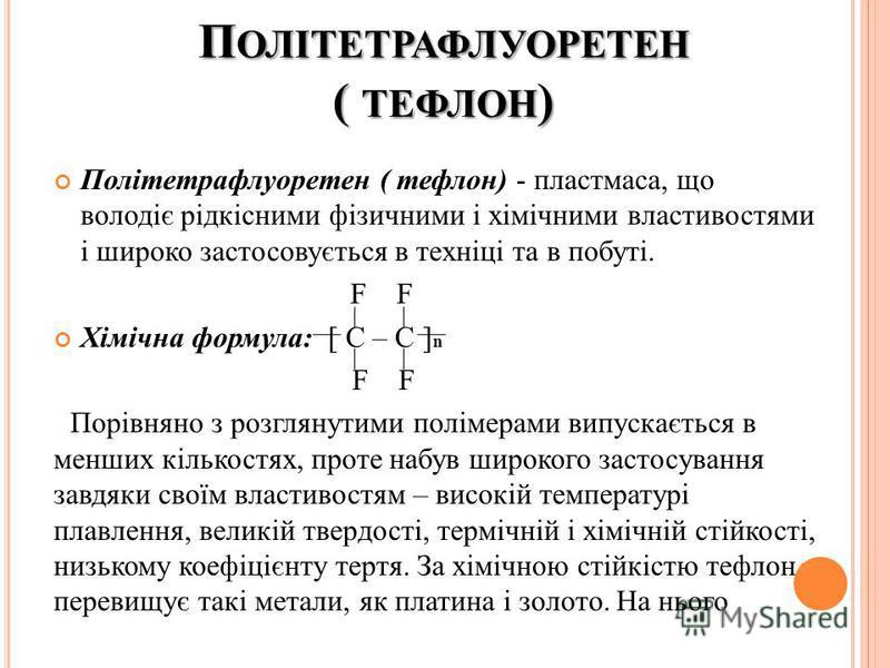 П ОЛІТЕТРАФЛУОРЕТЕН ( ТЕФЛОН ) Політетрафлуоретен ( тефлон) - пластмаса, що володіє рідкісними фізичними і хімічними властивостями і широко застосовується в техніці та в побуті. F F Хімічна формула: [ С – С ] n F F Порівняно з розглянутими полімерами