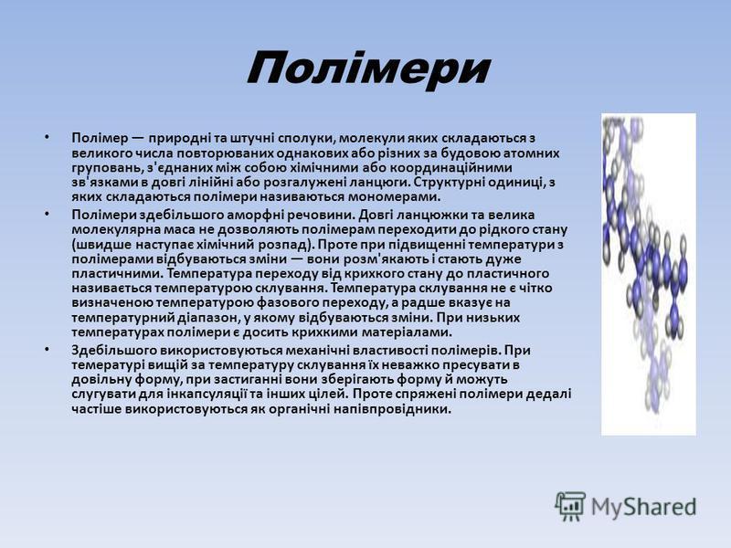 Полімери Полімер природні та штучні сполуки, молекули яких складаються з великого числа повторюваних однакових або різних за будовою атомних груповань, з'єднаних між собою хімічними або координаційними зв'язками в довгі лінійні або розгалужені ланцюг