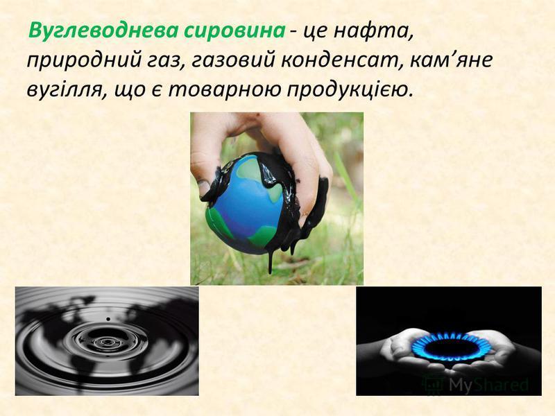 Вуглеводнева сировина - це нафта, природний газ, газовий конденсат, камяне вугілля, що є товарною продукцією.
