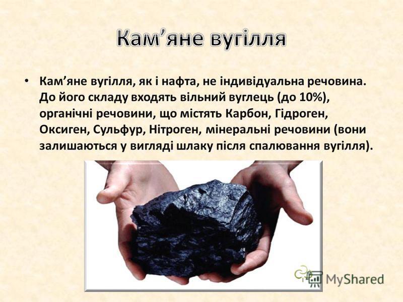 Камяне вугілля, як і нафта, не індивідуальна речовина. До його складу входять вільний вуглець (до 10%), органічні речовини, що містять Карбон, Гідроген, Оксиген, Сульфур, Нітроген, мінеральні речовини (вони залишаються у вигляді шлаку після спалюванн