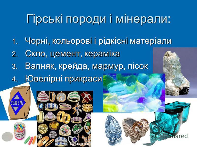 Гірські породи і мінерали: 1. Чорні, кольорові і рідкісні матеріали 2. Скло, цемент, кераміка 3. Вапняк, крейда, мармур, пісок 4. Ювелірні прикраси