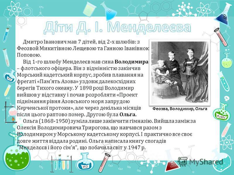 Дмитро Іванович мав 7 дітей, від 2-х шлюбів: з Феозвой Микитівною Лещевою та Ганною Іванівною Поповою. Від 1-го шлюбу Менделеєв мав сина Володимира – флотського офіцера. Він з відмінністю закінчив Морський кадетський корпус, зробив плавання на фрегат