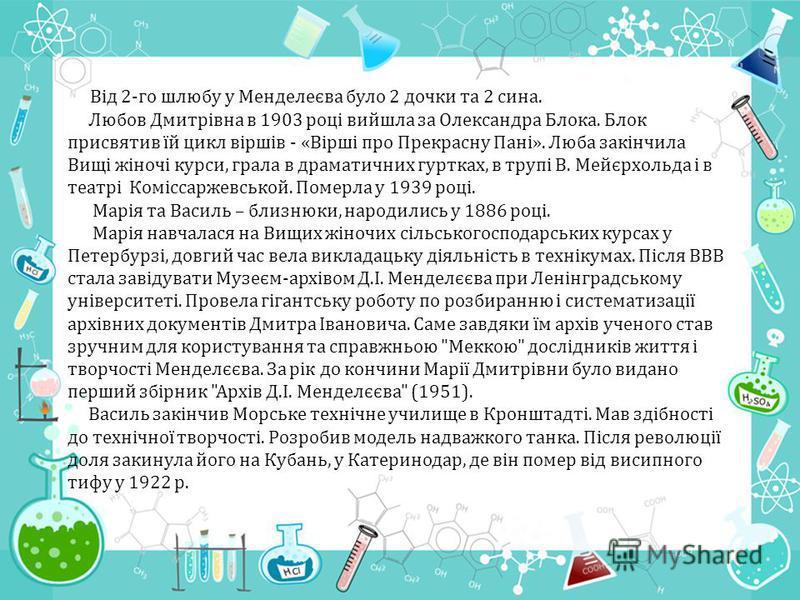 Від 2-го шлюбу у Менделеєва було 2 дочки та 2 сина. Любов Дмитрівна в 1903 році вийшла за Олександра Блока. Блок присвятив їй цикл віршів - «Вірші про Прекрасну Пані». Люба закінчила Вищі жіночі курси, грала в драматичних гуртках, в трупі В. Мейєрхол
