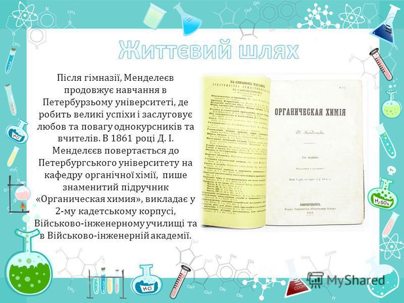 Після гімназії, Менделеєв продовжує навчання в Петербурзьому університеті, де робить великі успіхи і заслуговує любов та повагу однокурсників та вчителів. В 1861 році Д. І. Менделєєв повертається до Петербургського університету на кафедру органічної