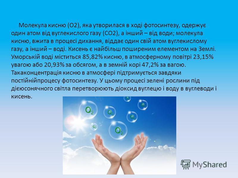 Молекула кисню (О2), яка утворилася в ході фотосинтезу, одержує один атом від вуглекислого газу (СО2), а інший – від води; молекула кисню, вжита в процесі дихання, віддає один свій атом вуглекислому газу, а інший – воді. Кисень є найбільш поширеним е