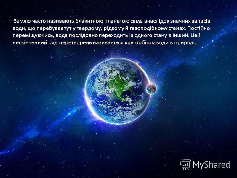 Землю часто називають блакитною планетою саме внаслідок значних запасів води, що перебуває тут у твердому, рідкому й газоподібному станах. Постійно переміщуючись, вода послідовно переходить із одного стану в інший. Цей нескінченний ряд перетворень на