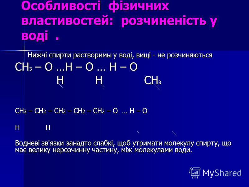 Особливості фізичних властивостей: розчиненість у воді. Нижчі спирти растворимы у воді, вищі - не розчиняються Нижчі спирти растворимы у воді, вищі - не розчиняються СН 3 – О …Н – О … Н – О Н Н СН 3 Н Н СН 3 СН 3 – СН 2 – СН 2 – СН 2 – СН 2 – О … Н –