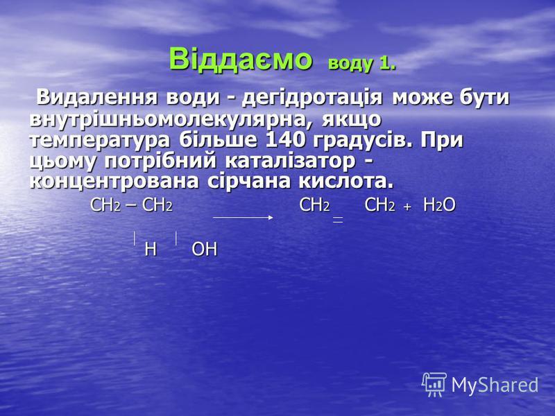 Віддаємо воду 1. Віддаємо воду 1. Видалення води - дегідротація може бути внутрішньомолекулярна, якщо температура більше 140 градусів. При цьому потрібний каталізатор - концентрована сірчана кислота. Видалення води - дегідротація може бути внутрішньо