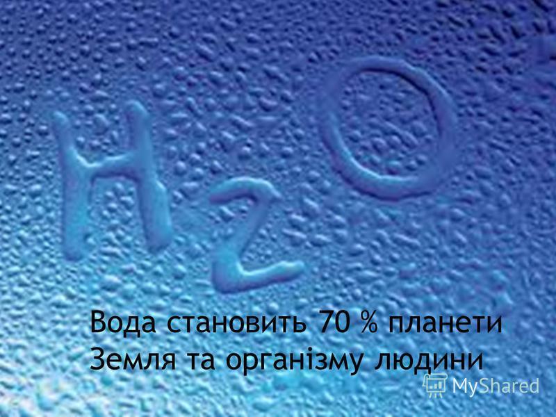 Вода становить 70 % планети Земля та організму людини