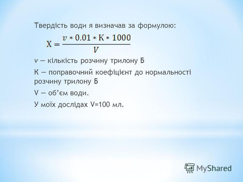 Твердість води я визначав за формулою: v кількість розчину трилону Б К поправочний коефіцієнт до нормальності розчину трилону Б V обєм води. У моїх дослідах V=100 мл.