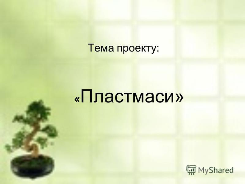 « Пластмаси» Тема проекту: