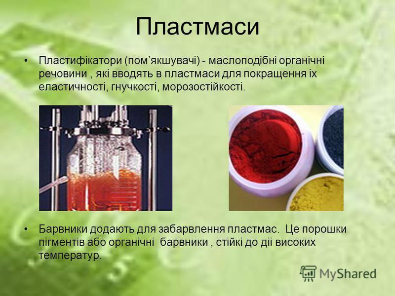 Пластмаси Пластифiкатори (помякшувачi) - маслоподiбнi органiчнi речовини, якi вводять в пластмаси для покращення iх еластичностi, гнучкостi, морозостiйкостi. Барвники додають для забарвлення пластмас. Це порошки пiгментiв або органiчнi барвники, стiй