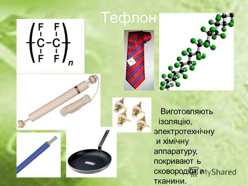 Тефлон Виготовляють ізоляцію, электротехнічну и хімічну аппаратуру, покривают ь сковородки и тканини.
