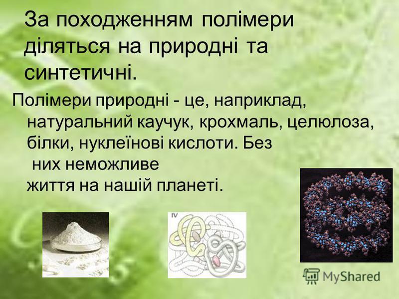 За походженням полімери діляться на природні та синтетичні. Полімери природні - це, наприклад, натуральний каучук, крохмаль, целюлоза, білки, нуклеїнові кислоти. Без них неможливе життя на нашій планеті.
