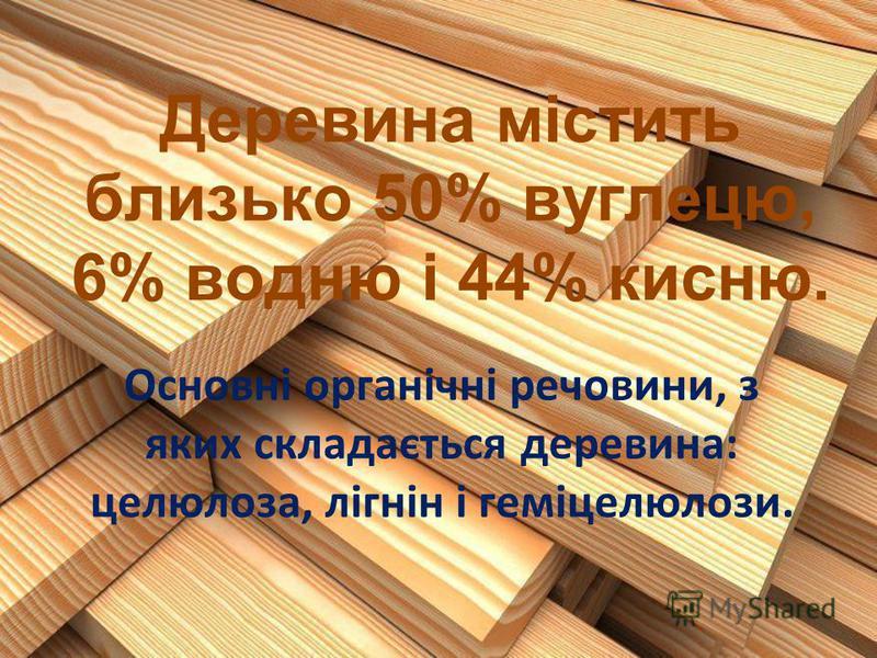 Деревина містить близько 50% вуглецю, 6% водню і 44% кисню. Основні органічні речовини, з яких складається деревина: целюлоза, лігнін і геміцелюлози.