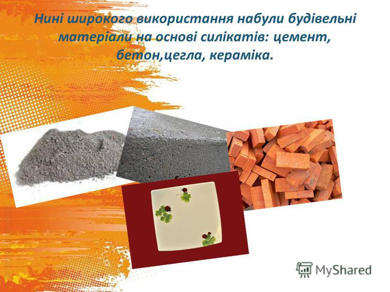 Нині широкого використання набули будівельні матеріали на основі силікатів: цемент, бетон,цегла, кераміка.