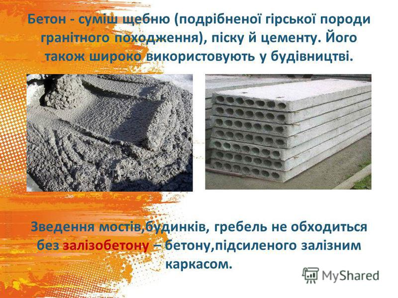 Бетон - суміш щебню (подрібненої гірської породи гранітного походження), піску й цементу. Його також широко використовують у будівництві. Зведення мостів,будинків, гребель не обходиться без залізобетону – бетону,підсиленого залізним каркасом.