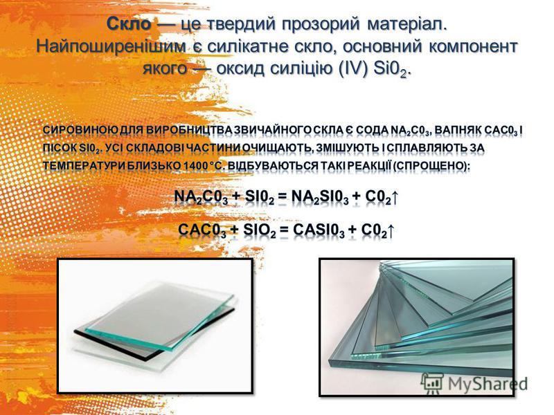 Скло це твердий прозорий матеріал. Найпоширенішим є силікатне скло, основний компонент якого оксид силіцію (ІV) Si0 2.
