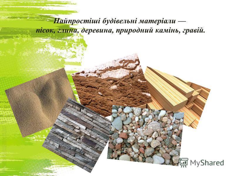 Найпростіші будівельні матеріали пісок, глина, деревина, природний камінь, гравій.